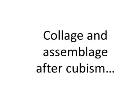 Collage and assemblage after cubism…