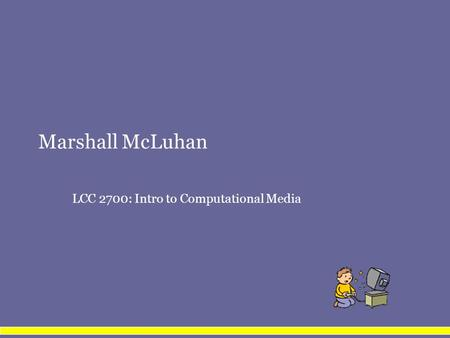 Marshall McLuhan LCC 2700: Intro to Computational Media.