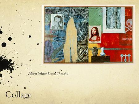 Collage Jasper Johns- Racing Thoughts. Dada art and Collage Hannah Hoch- Cut with the kitchen knife The dadaists imitated the techniques developed during.