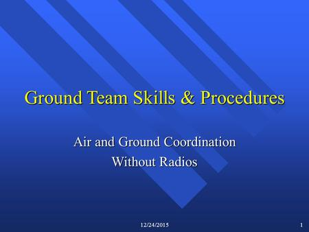 12/24/2015 1 Ground Team Skills & Procedures Air and Ground Coordination Without Radios.