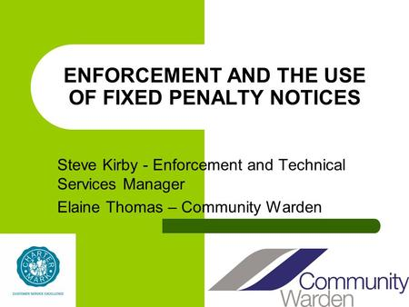 ENFORCEMENT AND THE USE OF FIXED PENALTY NOTICES Steve Kirby - Enforcement and Technical Services Manager Elaine Thomas – Community Warden.