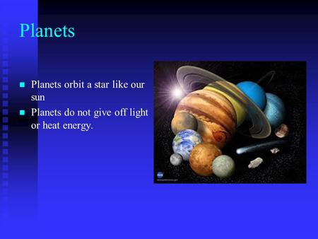 Planets Planets orbit a star like our sun Planets do not give off light or heat energy.