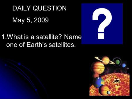 DAILY QUESTION May 5, 2009 1.What is a satellite? Name one of Earth's satellites.