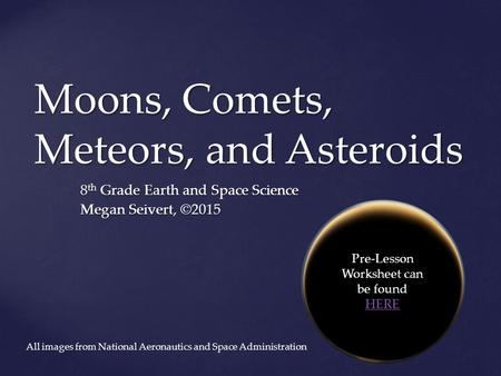 Moons, Comets, Meteors, and Asteroids 8 th Grade Earth and Space Science Megan Seivert, ©2015 Pre-Lesson Worksheet can be found HERE HERE All images from.