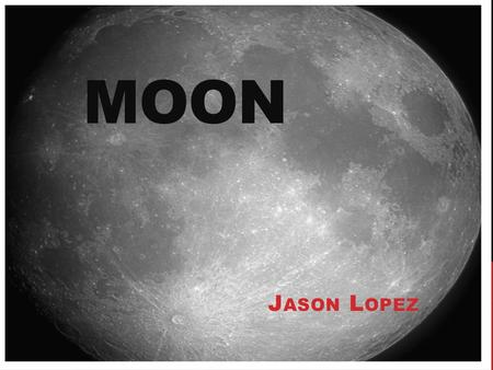 MOON J ASON L OPEZ. HOW WAS IT CREATED? There are many theories, but one theory says that a giant planetoid crashed with the Earth billions of years ago.