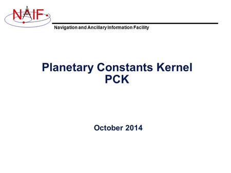 Navigation and Ancillary Information Facility NIF Planetary Constants Kernel PCK October 2014.