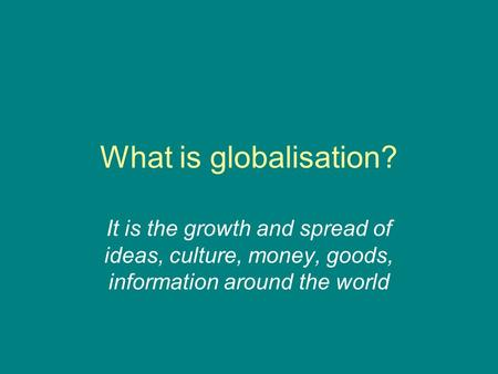 What is globalisation? It is the growth and spread of ideas, culture, money, goods, information around the world.