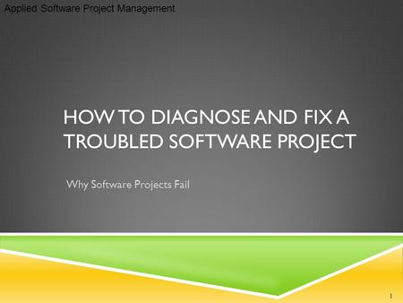 Applied Software Project Management HOW TO DIAGNOSE AND FIX A TROUBLED SOFTWARE PROJECT Why Software Projects Fail 1.