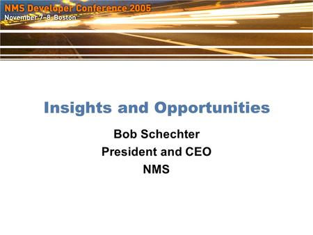 Insights and Opportunities Bob Schechter President and CEO NMS.