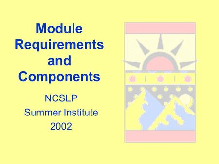 Module Requirements and Components NCSLP Summer Institute 2002.