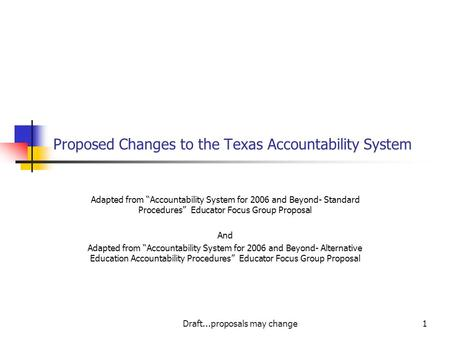 "Draft...proposals may change1 Proposed Changes to the Texas Accountability System Adapted from ""Accountability System for 2006 and Beyond- Standard Procedures"""