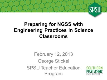 Preparing for NGSS with Engineering Practices in Science Classrooms February 12, 2013 George Stickel SPSU Teacher Education Program 1.