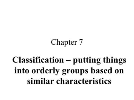 Chapter 7 Classification – putting things into orderly groups based on similar characteristics.