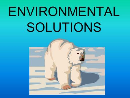ENVIRONMENTAL SOLUTIONS. Conservation is the solution that ties all other solutions together Conservation is making wise choices with the resources available.