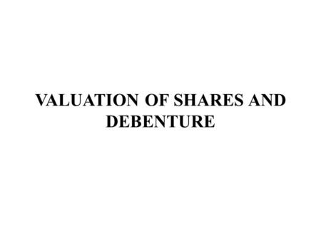 VALUATION OF SHARES AND DEBENTURE. NEED OR PURPOSE  When two or more companies amalgamate or one company absorb another company.  When a company has.