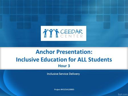 Anchor Presentation: Inclusive Education for ALL Students Hour 3 Project #H325A120003 Inclusive Service Delivery.
