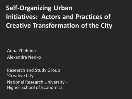 Self-Organizing Urban Initiatives: Actors and Practices of Creative Transformation of the City Anna Zhelnina Alexandra Nenko Research and Study Group 'Creative.