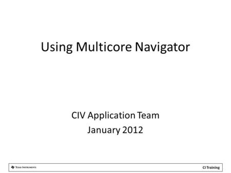 Using Multicore Navigator CIV Application Team January 2012.