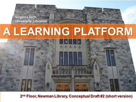 A LEARNING PLATFORM 2 nd Floor, Newman Library, Conceptual Draft #2 (short version) Virginia Tech University Libraries (September 2012 (September 2012)