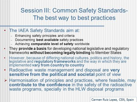 Session III: Common Safety Standards- The best way to best practices The IAEA Safety Standards aim at: – Enhancing safety principles and criteria – Documenting.