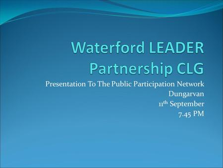 Presentation To The Public Participation Network Dungarvan 11 th September 7.45 PM.