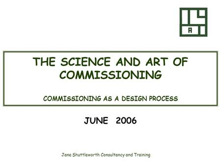 Jane Shuttleworth Consultancy and Training THE SCIENCE AND ART OF COMMISSIONING COMMISSIONING AS A DESIGN PROCESS JUNE 2006.