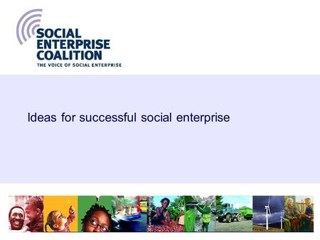 1 Ideas for successful social enterprise. Social Enterprise Coalition, 20062 A successful future for social enterprise n Issues for individual social.
