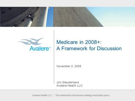 Avalere Health LLC | The intersection of business strategy and public policy Medicare in 2008+: A Framework for Discussion November 2, 2005 Jon Glaudemans.