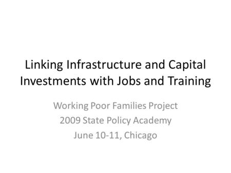 Linking Infrastructure and Capital Investments with Jobs and Training Working Poor Families Project 2009 State Policy Academy June 10-11, Chicago.