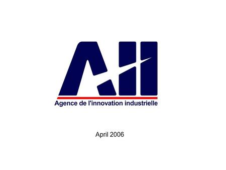 "April 2006. 2 The ""Agency for Industrial Innovation"" The ""Agence de l'innovation industrielle"" –AII– (Agency for Industrial innovation) was founded on."