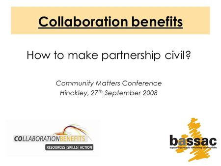 Collaboration benefits How to make partnership civil? Community Matters Conference Hinckley, 27 th September 2008.