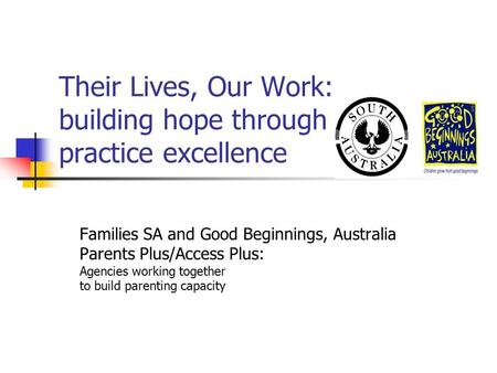 Their Lives, Our Work: building hope through practice excellence Families SA and Good Beginnings, Australia Parents Plus/Access Plus: Agencies working.