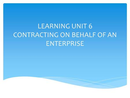 LEARNING UNIT 6 CONTRACTING ON BEHALF OF AN ENTERPRISE.