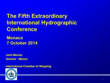 The Fifth Extraordinary International Hydrographic Conference Monaco 7 October 2014 John Murray Director - Marine International Chamber of Shipping 1.