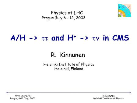 Physics at LHC Prague, 6-12 July, 2003 R. Kinnunen Helsinki Institute of Physics A/H ->  and H + ->  in CMS R. Kinnunen Physics at LHC Prague July 6.