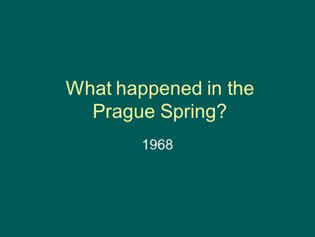 What happened in the Prague Spring? 1968. Czechoslovakia Find this country on a map of Europe today and in the 1960s – what the difference? What is the.