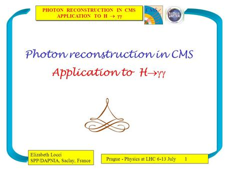 PHOTON RECONSTRUCTION IN CMS APPLICATION TO H   PHOTON RECONSTRUCTION IN CMS APPLICATION TO H   Elizabeth Locci SPP/DAPNIA, Saclay, France Prague.