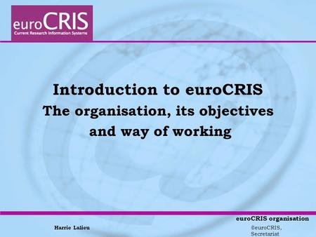 Harrie Lalieu ©euroCRIS, Secretariat euroCRIS organisation Introduction to euroCRIS The organisation, its objectives and way of working.