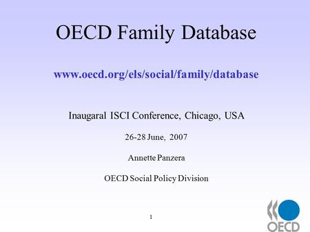 1 OECD Family Database www.oecd.org/els/social/family/database Inaugaral ISCI Conference, Chicago, USA 26-28 June, 2007 Annette Panzera OECD Social Policy.