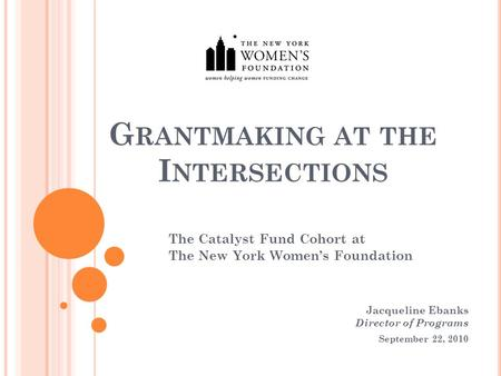 G RANTMAKING AT THE I NTERSECTIONS The Catalyst Fund Cohort at The New York Women's Foundation Jacqueline Ebanks Director of Programs September 22, 2010.