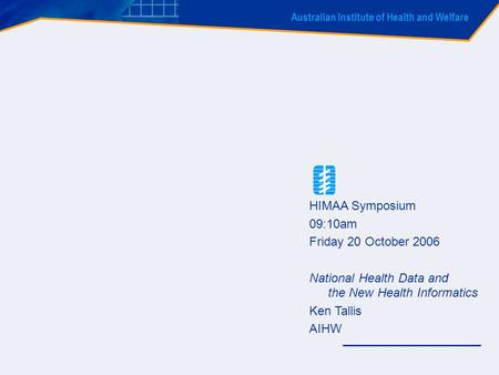 Australian Institute of Health and Welfare HIMAA Symposium 09:10am Friday 20 October 2006 National Health Data and the New Health Informatics Ken Tallis.