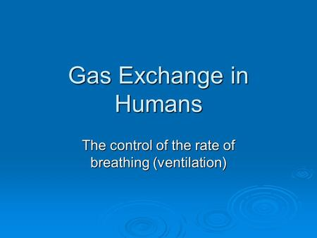 Gas Exchange in Humans The control of the rate of breathing (ventilation)
