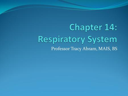 Professor Tracy Abram, MAIS, BS. Objectives Discuss functions of the respiratory system List major organs of the respiratory system Investigate and analyze.