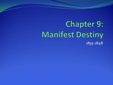1835-1848. What is Manifest Destiny? The concept that GOD had given the continent of North America to Americans and wanted them to settle western land.