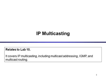 1 IP Multicasting Relates to Lab 10. It covers IP multicasting, including multicast addressing, IGMP, and multicast routing.