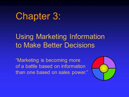 "Chapter 3: Using Marketing Information to Make Better Decisions ""Marketing is becoming more of a battle based on information than one based on sales power."""