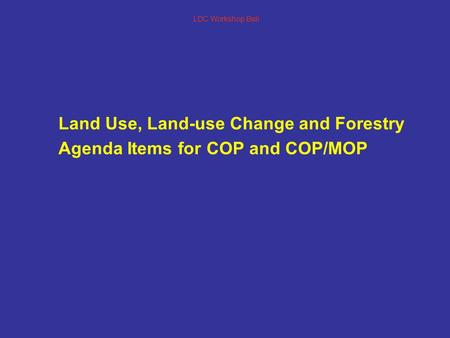 LDC Workshop Bali Land Use, Land-use Change and Forestry Agenda Items for COP and COP/MOP.