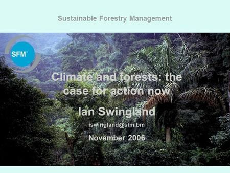 SUSTAINABLE FORESTRY MANAGEMENT Sustainable Forestry Management Climate and forests: the case for action now Ian Swingland November 2006.