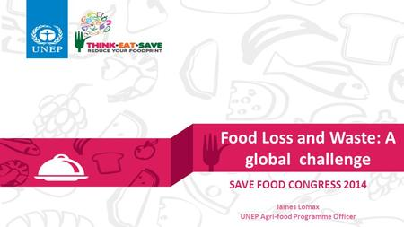Food Loss and Waste: A global challenge SAVE FOOD CONGRESS 2014 James Lomax UNEP Agri-food Programme Officer.