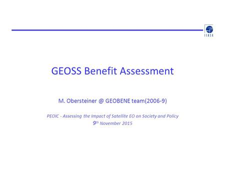 GEOSS Benefit Assessment M. GEOBENE team(2006-9) PEOIC - Assessing the Impact of Satellite EO on Society and Policy 9 th November 2015.